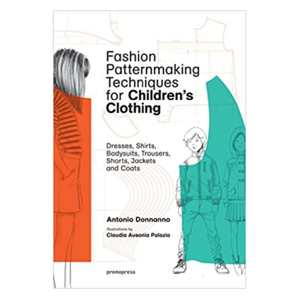 Fashion Patternmaking Techniques for Children's Clothing: Dresses, Shirts, Bodysuits, Trousers, Jackets and Coats