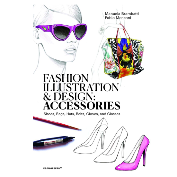 Fashion Illustration and Design: Accessories: Shoes, Bags, Hats, Belts, Gloves, and Glasses